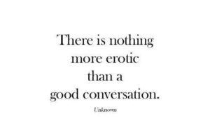 There is nothing more erotic than a good conversation.
